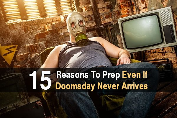 15 Reasons to Prep Even If Doomsday Never Arrives