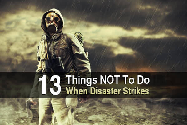 13 Things NOT To Do When Disaster Strikes