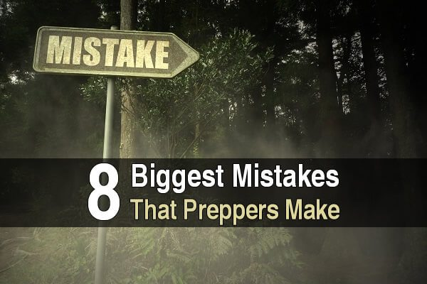 8 Biggest Mistakes That Preppers Make