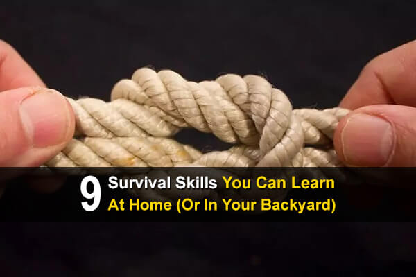 9 Survival Skills You Can Learn At Home (or in Your Backyard)