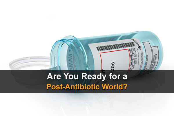 Are You Ready for a Post-Antibiotic World?