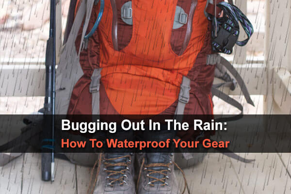 Bugging Out In The Rain: How To Waterproof Your Gear