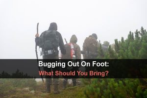 Bugging Out On Foot: What Should You Bring?