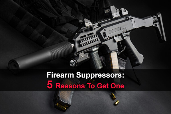 Firearm Suppressors: 5 Reasons To Get One