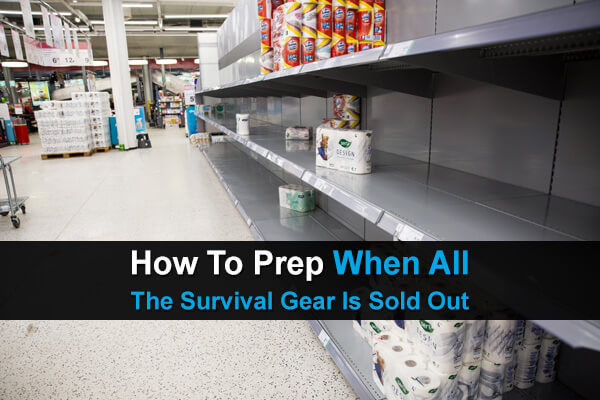 How to Prep When All The Survival Gear Is Sold Out