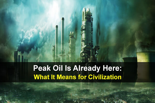 Peak Oil Is Already Here: What It Means for Civilization