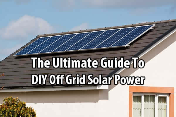 The Ultimate Guide To DIY Off Grid Solar Power