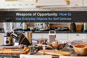 Weapons of Opportunity: How to Use Everyday Objects for Self Defense